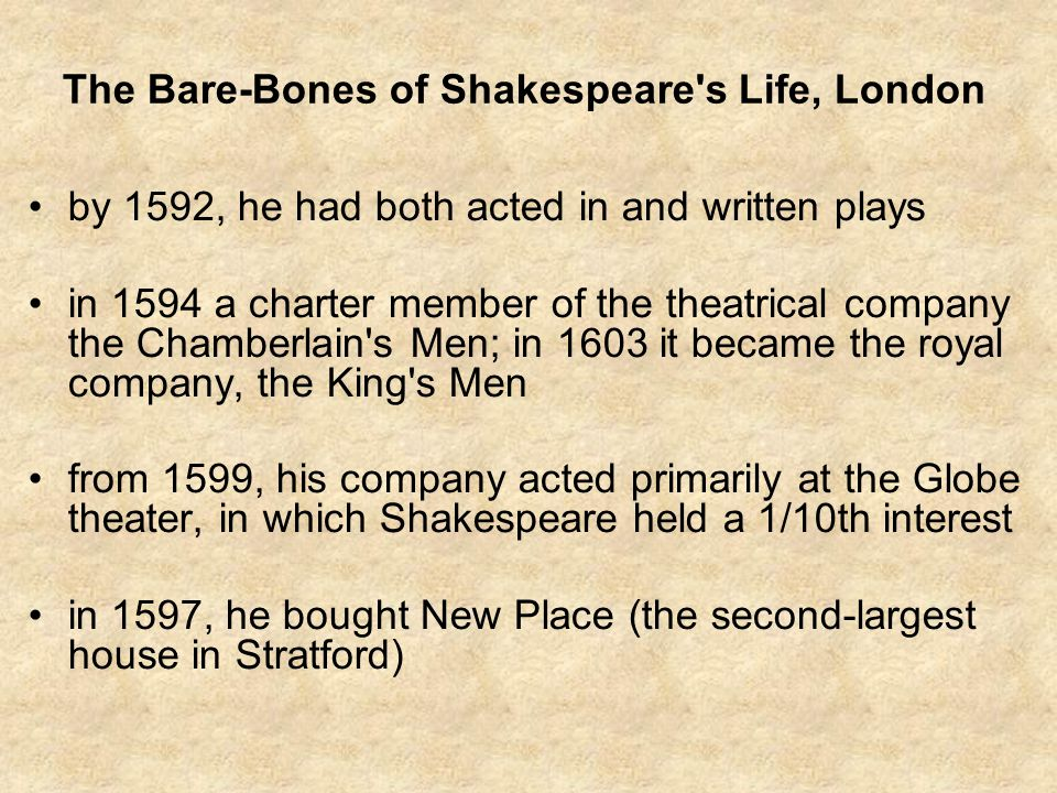 The Bare-Bones of Shakespeare s Life, London by 1592, he had both acted in and written plays in 1594 a charter member of the theatrical company the Chamberlain s Men; in 1603 it became the royal company, the King s Men from 1599, his company acted primarily at the Globe theater, in which Shakespeare held a 1/10th interest in 1597, he bought New Place (the second-largest house in Stratford)
