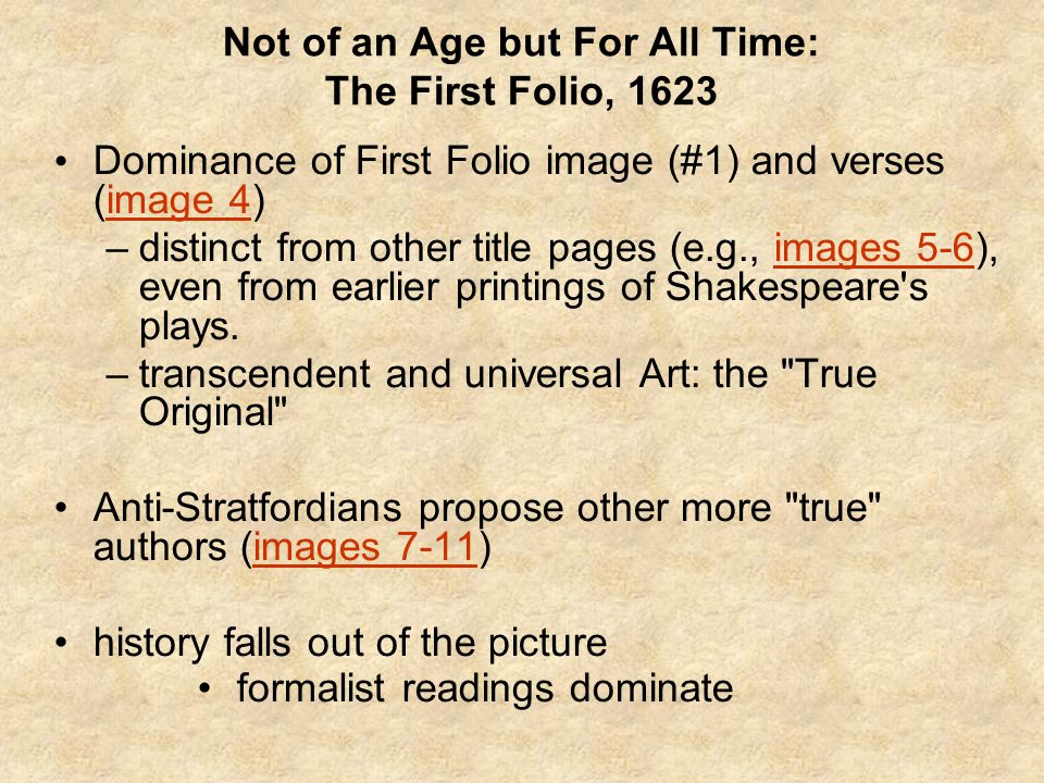 Not of an Age but For All Time: The First Folio, 1623 Dominance of First Folio image (#1) and verses (image 4)image 4 –distinct from other title pages (e.g., images 5-6), even from earlier printings of Shakespeare s plays.images 5-6 –transcendent and universal Art: the True Original Anti-Stratfordians propose other more true authors (images 7-11)images 7-11 history falls out of the picture formalist readings dominate