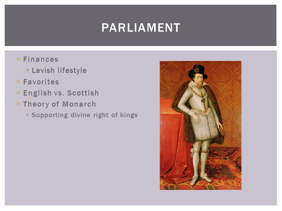  Finances  Lavish lifestyle  Favorites  English vs. Scottish  Theory of Monarch  Supporting divine right of kings PARLIAMENT