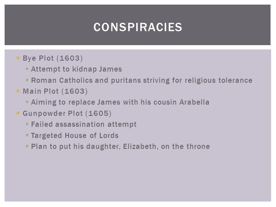  Bye Plot (1603)  Attempt to kidnap James  Roman Catholics and puritans striving for religious tolerance  Main Plot (1603)  Aiming to replace James with his cousin Arabella  Gunpowder Plot (1605)  Failed assassination attempt  Targeted House of Lords  Plan to put his daughter, Elizabeth, on the throne CONSPIRACIES