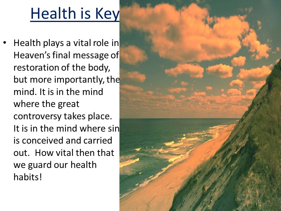 Health is Key Health plays a vital role in Heaven's final message of restoration of the body, but more importantly, the mind.