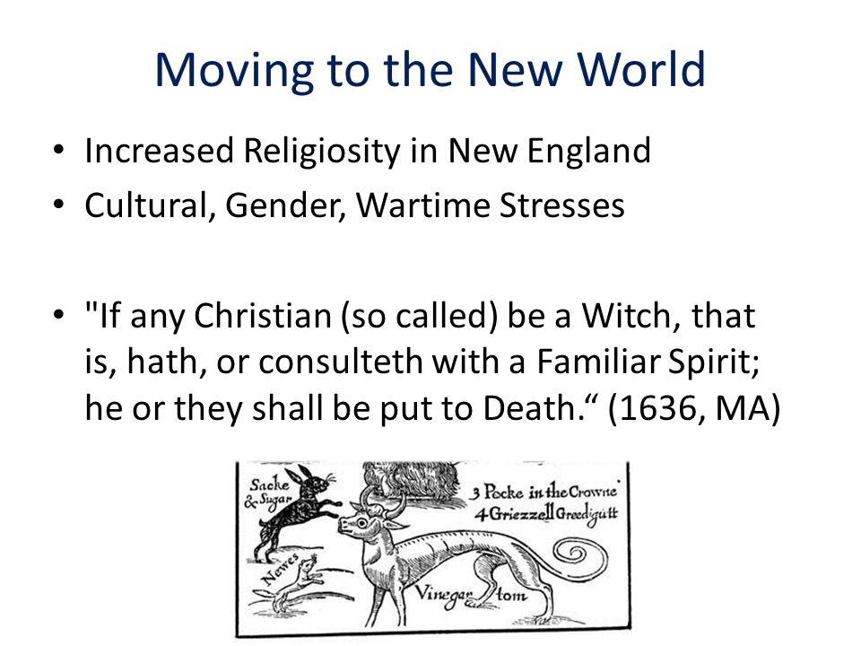 Moving to the New World Increased Religiosity in New England Cultural, Gender, Wartime Stresses If any Christian (so called) be a Witch, that is, hath, or consulteth with a Familiar Spirit; he or they shall be put to Death. (1636, MA)