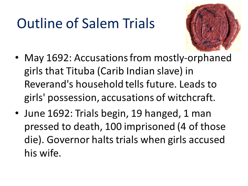 Outline of Salem Trials May 1692: Accusations from mostly-orphaned girls that Tituba (Carib Indian slave) in Reverand s household tells future.