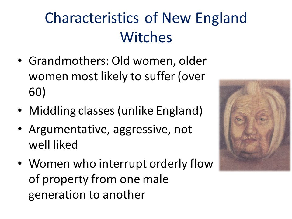 Characteristics of New England Witches Grandmothers: Old women, older women most likely to suffer (over 60) Middling classes (unlike England) Argumentative, aggressive, not well liked Women who interrupt orderly flow of property from one male generation to another