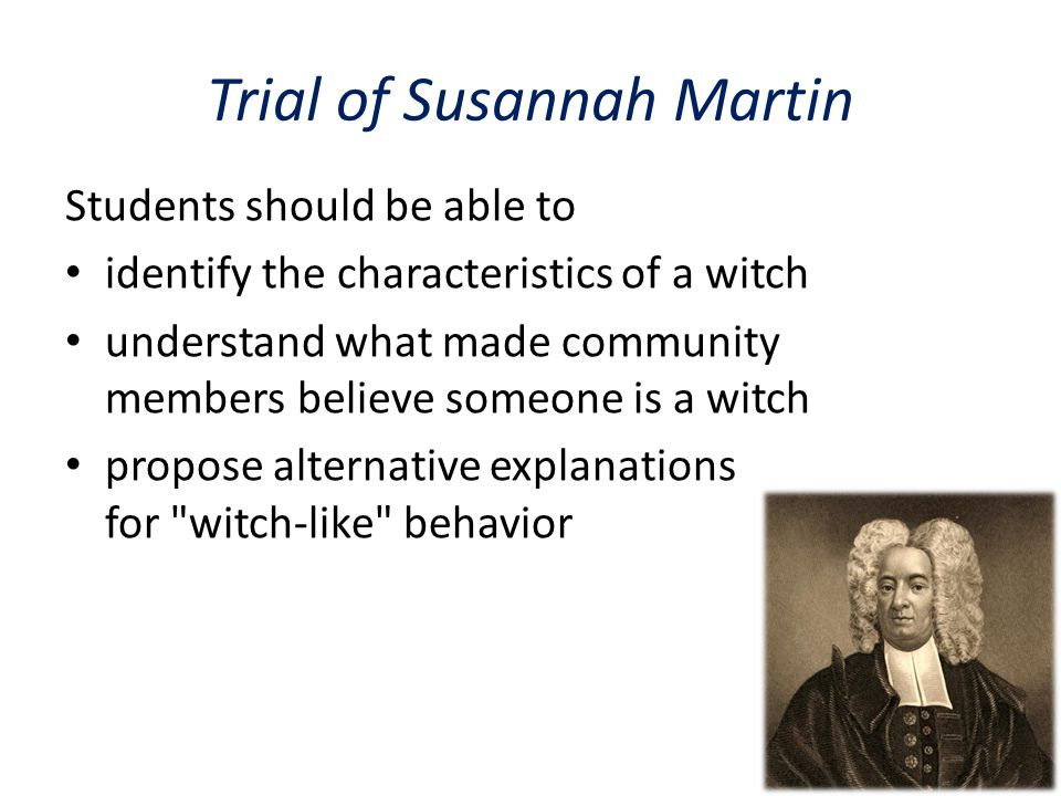 Trial of Susannah Martin Students should be able to identify the characteristics of a witch understand what made community members believe someone is a witch propose alternative explanations for witch-like behavior