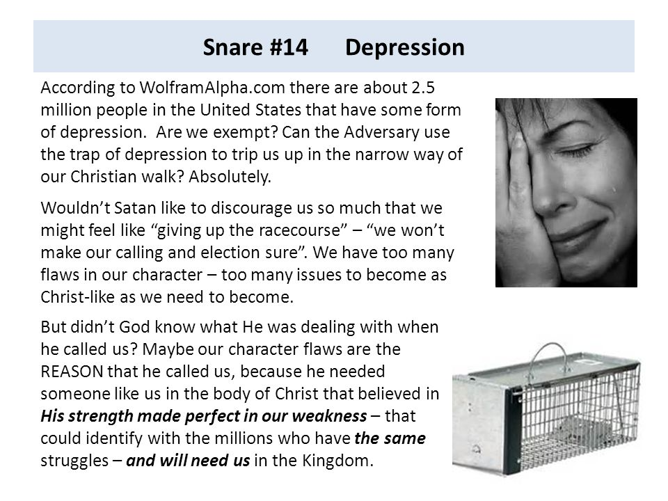 Snare #14 Depression According to WolframAlpha.com there are about 2.5 million people in the United States that have some form of depression. Are we e