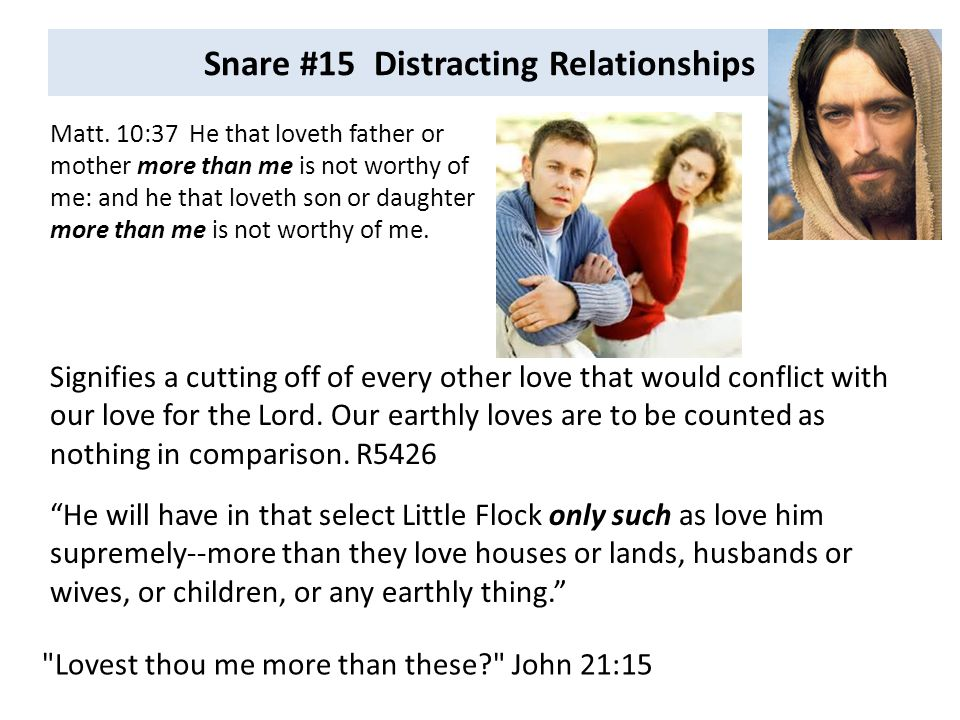 Snare #15 Distracting Relationships Matt. 10:37 He that loveth father or mother more than me is not worthy of me: and he that loveth son or daughter m