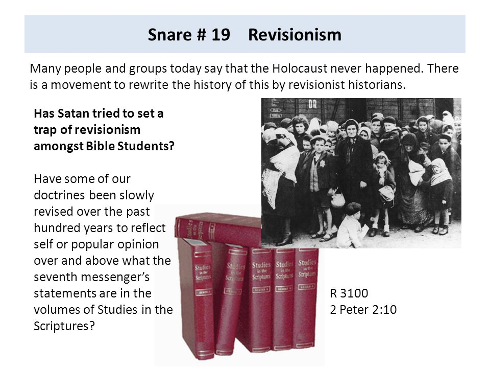Snare # 19 Revisionism Many people and groups today say that the Holocaust never happened. There is a movement to rewrite the history of this by revis