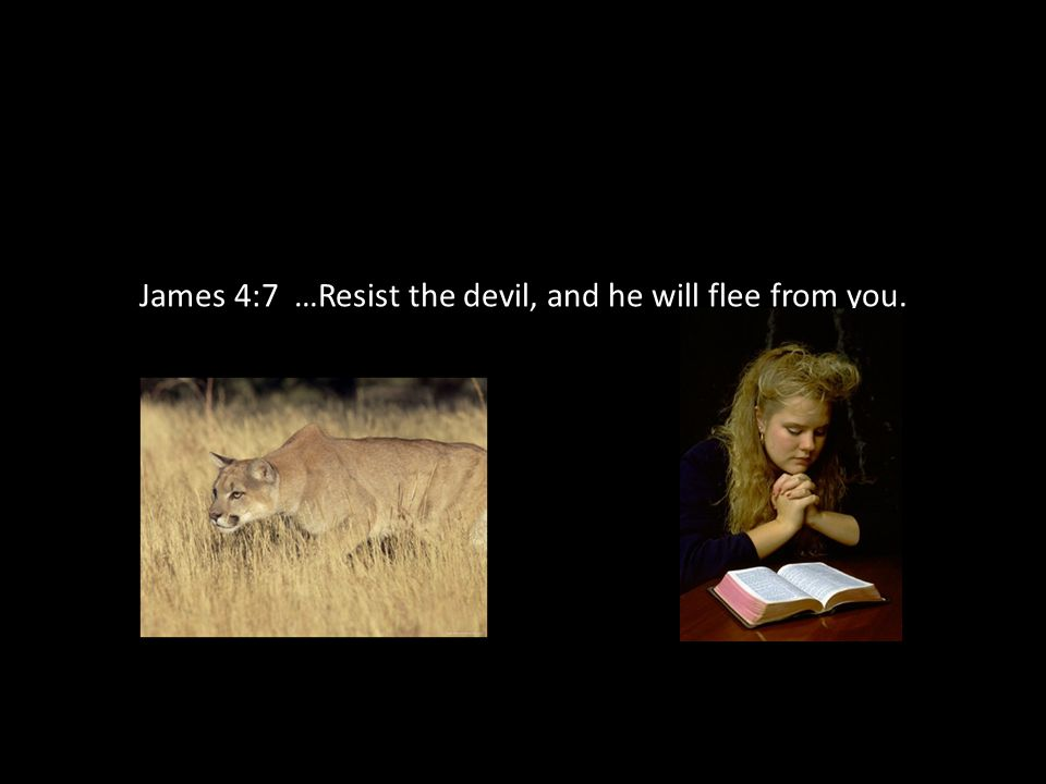 James 4:7 …Resist the devil, and he will flee from you.