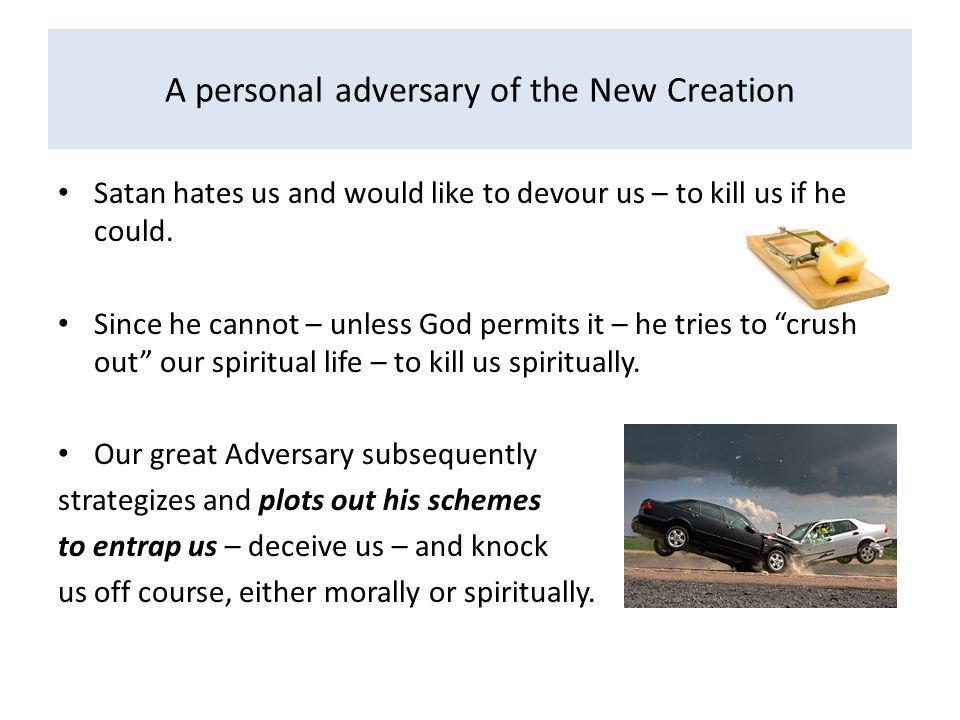 A personal adversary of the New Creation Satan hates us and would like to devour us – to kill us if he could. Since he cannot – unless God permits it