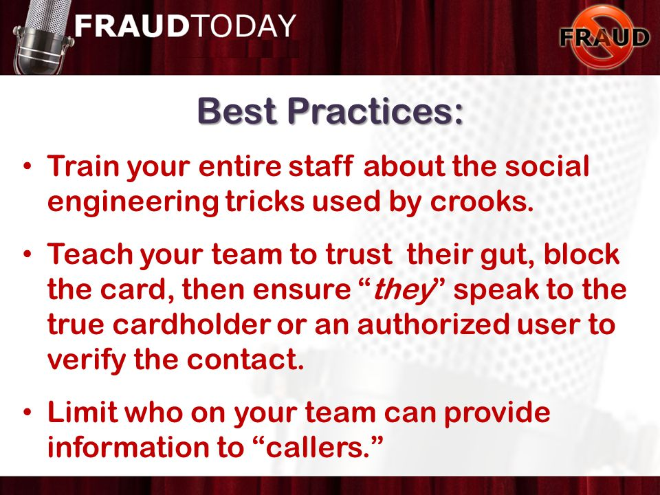 Best Practices: Train your entire staff about the social engineering tricks used by crooks. Teach your team to trust their gut, block the card, then e