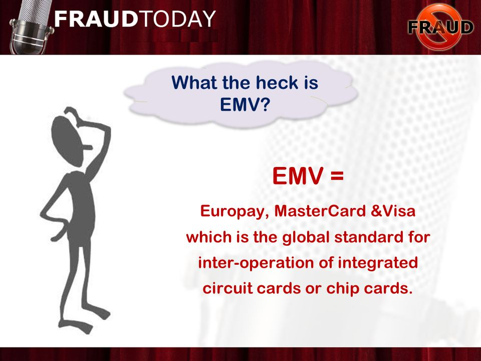 EMV = Europay, MasterCard &Visa which is the global standard for inter-operation of integrated circuit cards or chip cards. What the heck is EMV?