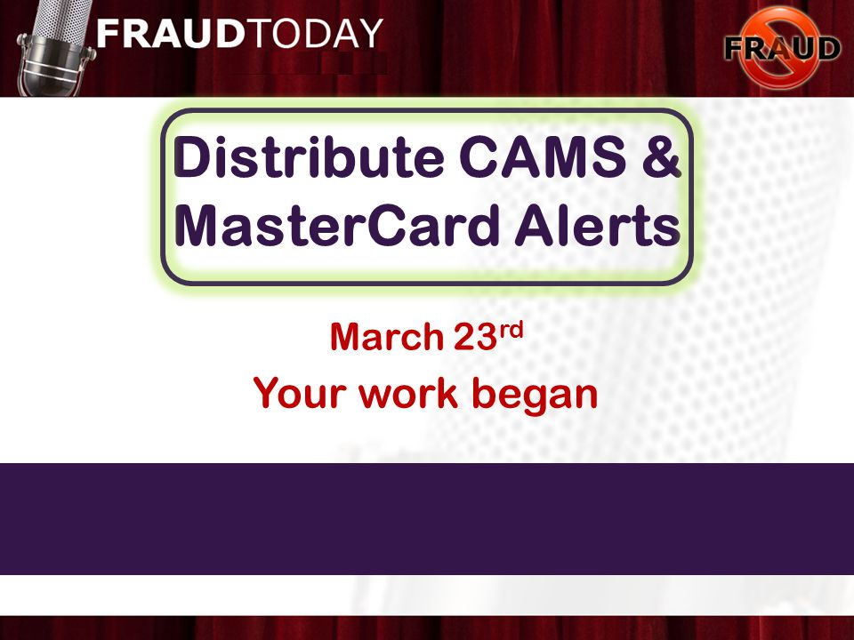Distribute CAMS & MasterCard Alerts March 23 rd Known Fraud Unlikely Fraud Possible Fraud Imminent Danger of Fraud Your work began
