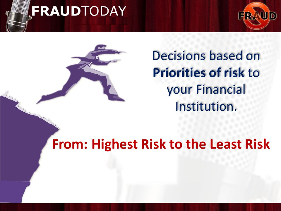 Decisions based on Priorities of risk to your Financial Institution. From: Highest Risk to the Least Risk