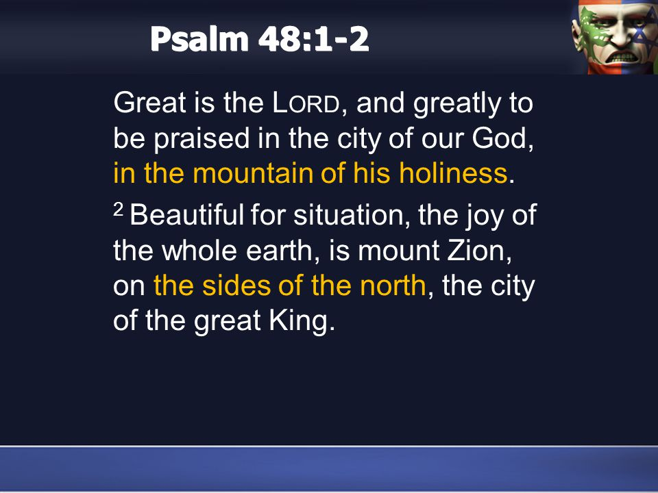 Psalm 48:1-2 Great is the L ORD, and greatly to be praised in the city of our God, in the mountain of his holiness.