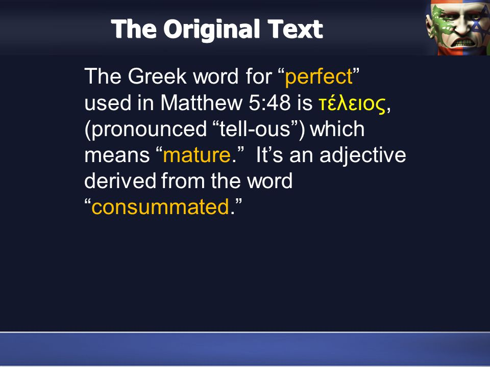 The Original Text The Greek word for perfect used in Matthew 5:48 is τέλειος, (pronounced tell-ous ) which means mature. It's an adjective derived from the word consummated.