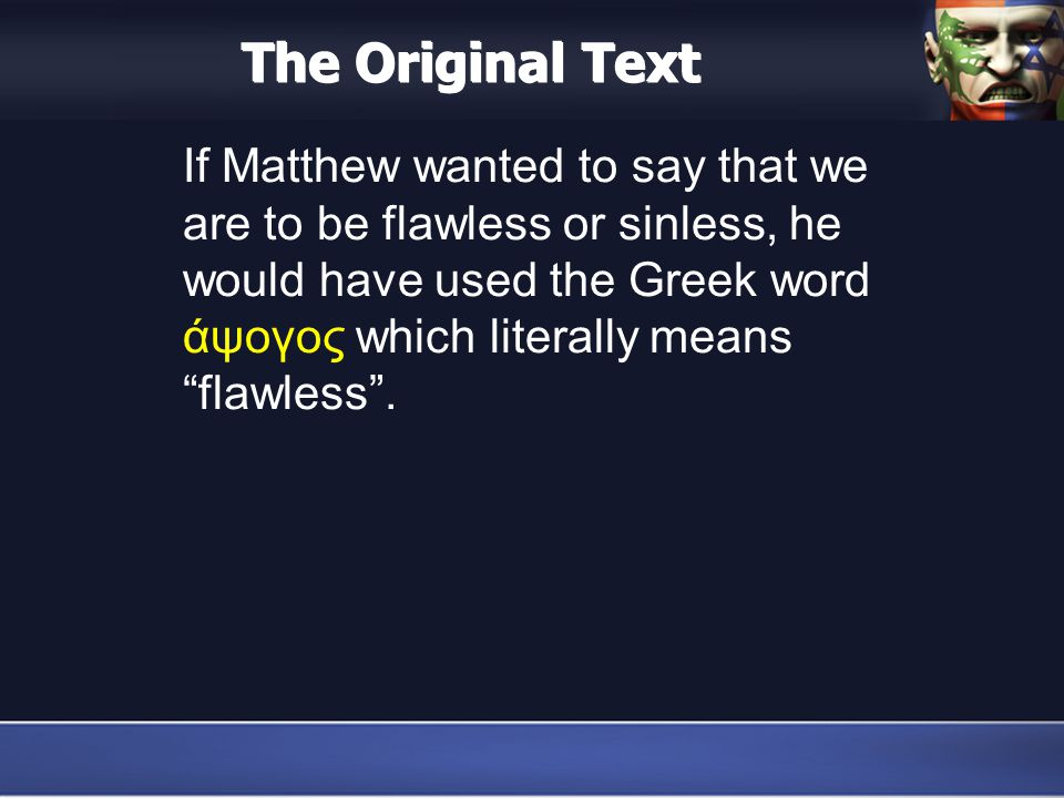 The Original Text If Matthew wanted to say that we are to be flawless or sinless, he would have used the Greek word άψογος which literally means flawless .