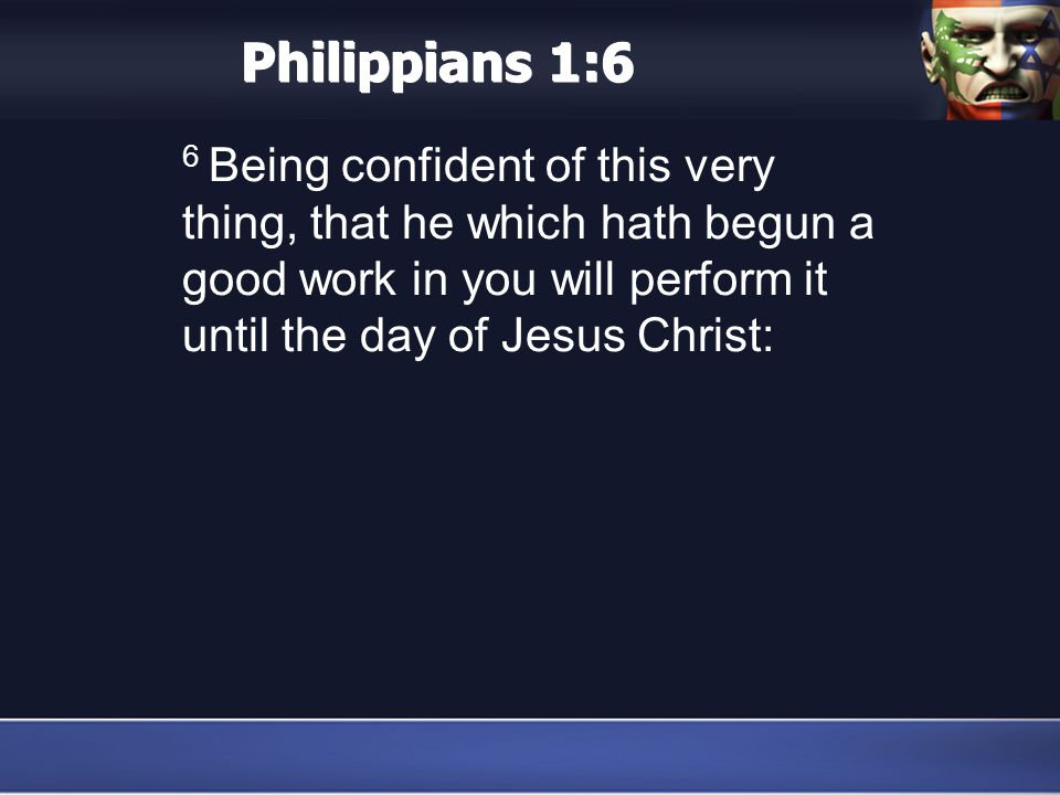 Philippians 1:6 6 Being confident of this very thing, that he which hath begun a good work in you will perform it until the day of Jesus Christ: