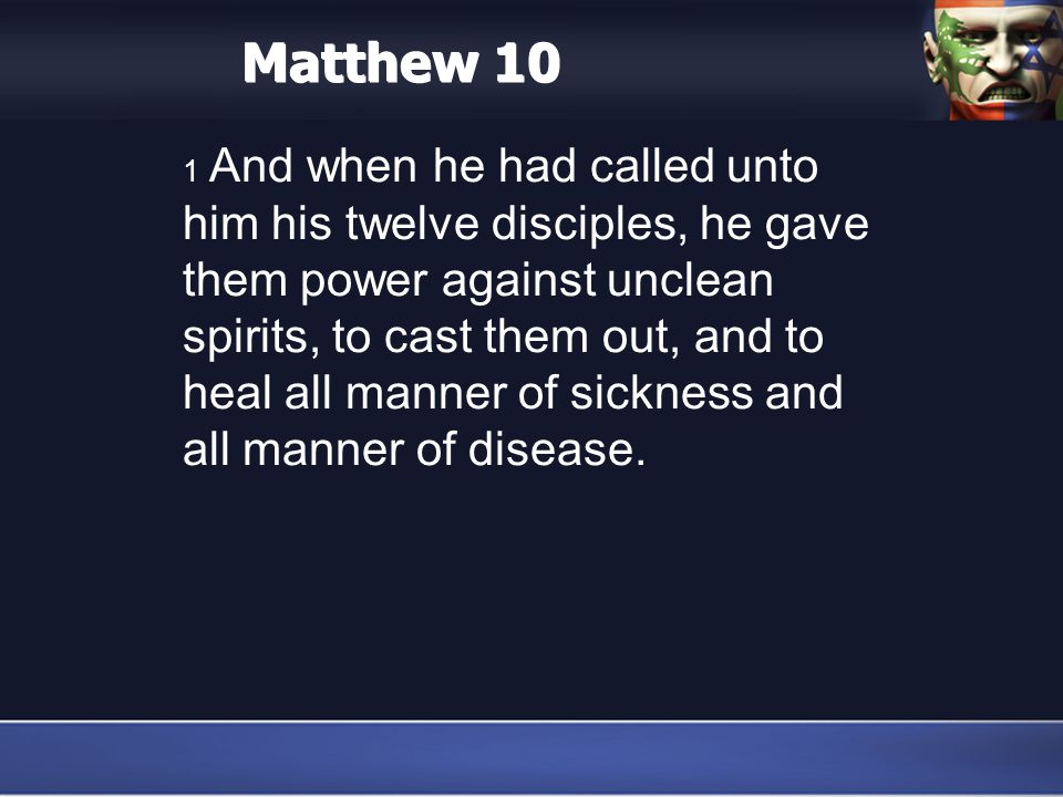 Matthew 10 1 And when he had called unto him his twelve disciples, he gave them power against unclean spirits, to cast them out, and to heal all manner of sickness and all manner of disease.