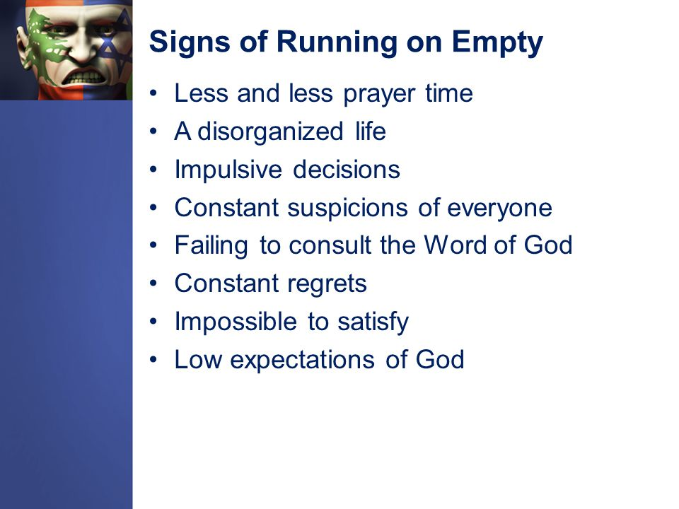Signs of Running on Empty Less and less prayer time A disorganized life Impulsive decisions Constant suspicions of everyone Failing to consult the Word of God Constant regrets Impossible to satisfy Low expectations of God
