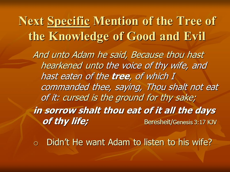 Next Specific Mention of the Tree of the Knowledge of Good and Evil And unto Adam he said, Because thou hast hearkened unto the voice of thy wife, and hast eaten of the tree, of which I commanded thee, saying, Thou shalt not eat of it: cursed is the ground for thy sake; And unto Adam he said, Because thou hast hearkened unto the voice of thy wife, and hast eaten of the tree, of which I commanded thee, saying, Thou shalt not eat of it: cursed is the ground for thy sake; in sorrow shalt thou eat of it all the days of thy life; Beresheit/ Genesis 3:17 KJV in sorrow shalt thou eat of it all the days of thy life; Beresheit/ Genesis 3:17 KJV o Didn't He want Adam to listen to his wife?