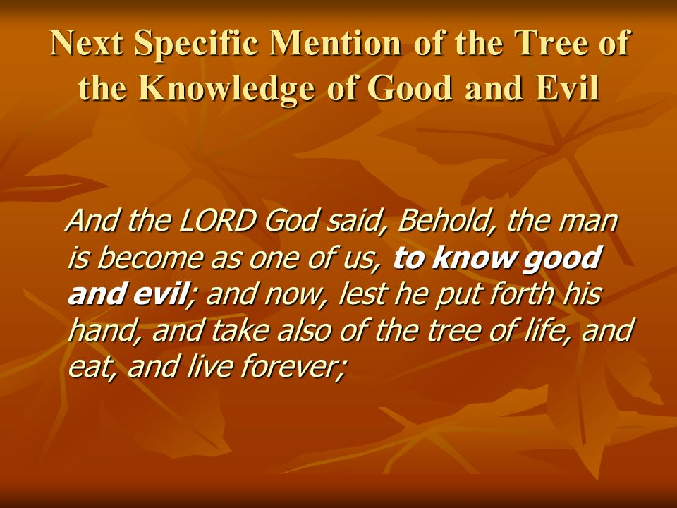 Next Specific Mention of the Tree of the Knowledge of Good and Evil And the LORD God said, Behold, the man is become as one of us, to know good and evil; and now, lest he put forth his hand, and take also of the tree of life, and eat, and live forever; And the LORD God said, Behold, the man is become as one of us, to know good and evil; and now, lest he put forth his hand, and take also of the tree of life, and eat, and live forever;