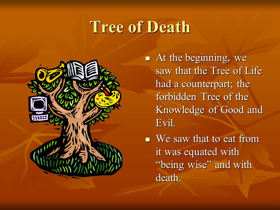 Tree of Death At the beginning, we saw that the Tree of Life had a counterpart; the forbidden Tree of the Knowledge of Good and Evil. At the beginning