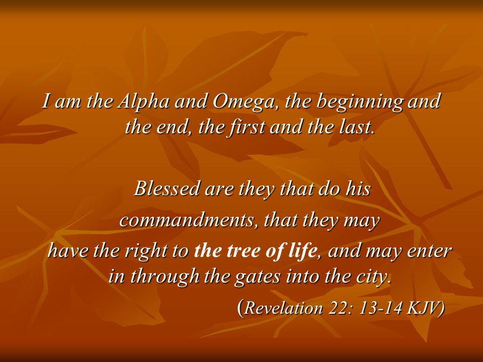 I am the Alpha and Omega, the beginning and the end, the first and the last. Blessed are they that do his Blessed are they that do his commandments, t