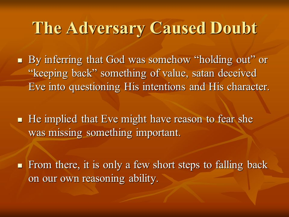 "The Adversary Caused Doubt By inferring that God was somehow ""holding out"" or ""keeping back"" something of value, satan deceived Eve into questioning H"