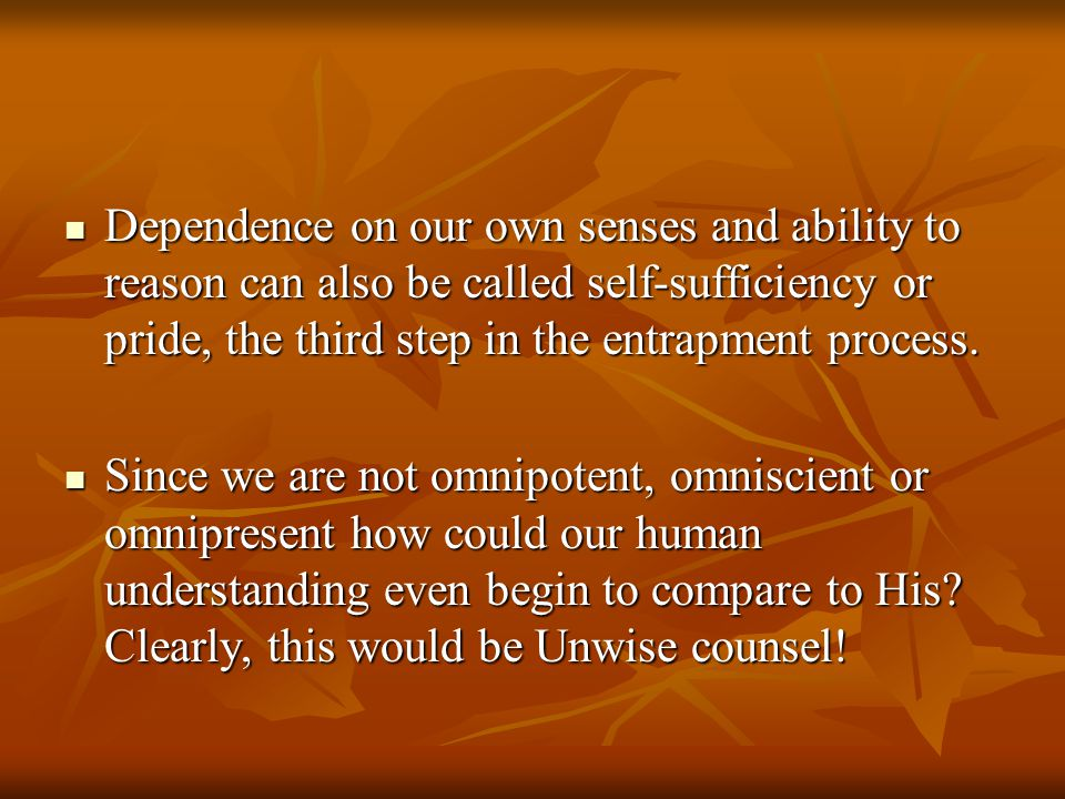 Dependence on our own senses and ability to reason can also be called self-sufficiency or pride, the third step in the entrapment process. Dependence