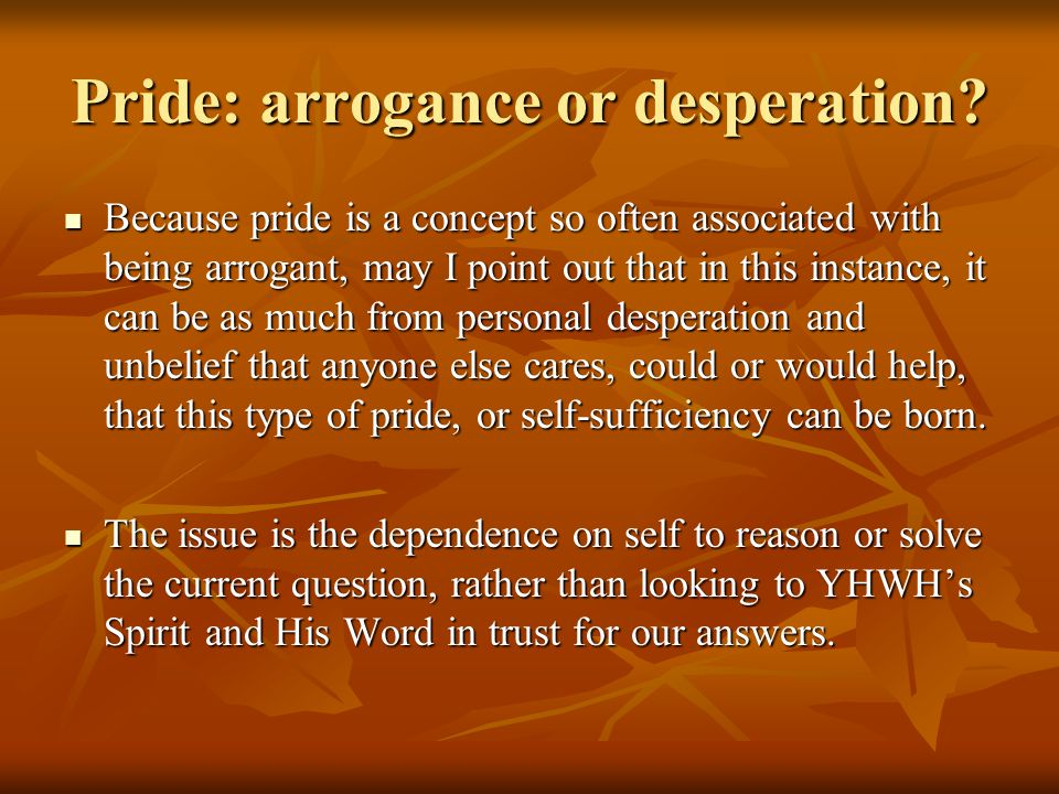 Pride: arrogance or desperation? Because pride is a concept so often associated with being arrogant, may I point out that in this instance, it can be