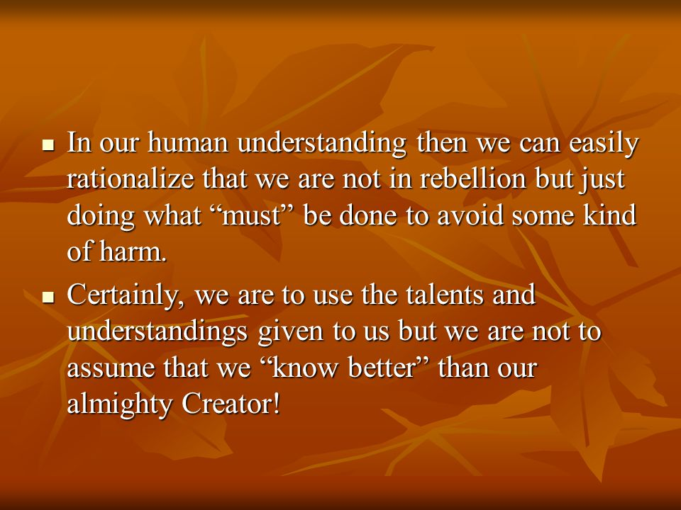 "In our human understanding then we can easily rationalize that we are not in rebellion but just doing what ""must"" be done to avoid some kind of harm."