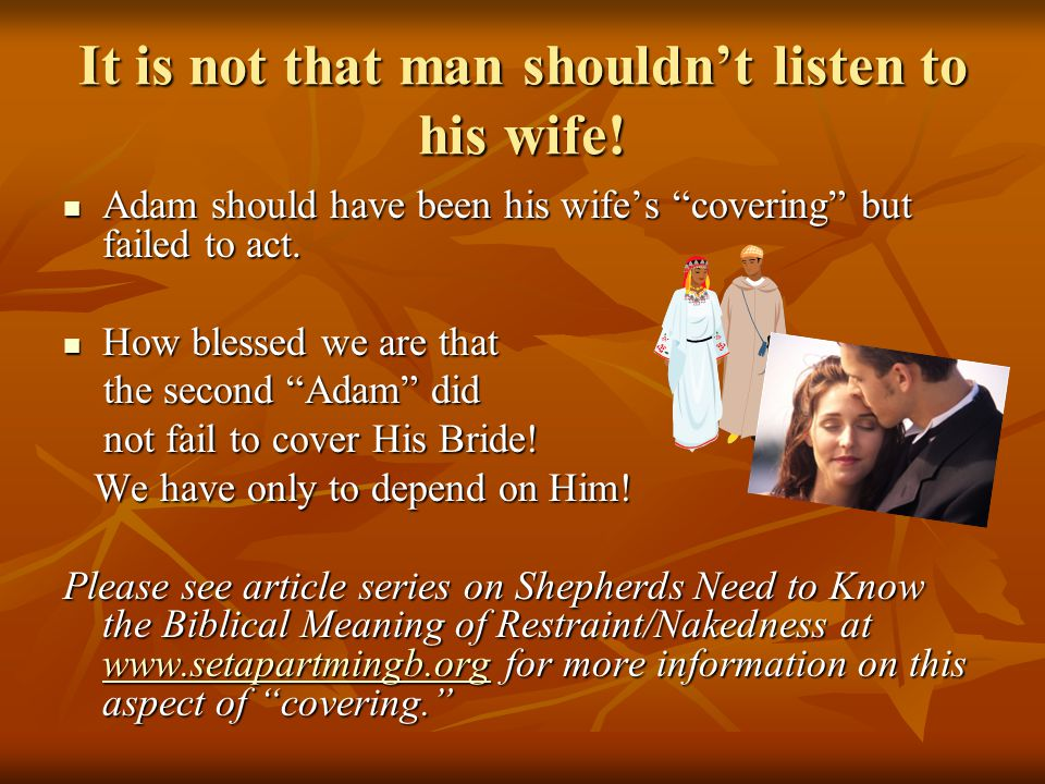 "It is not that man shouldn't listen to his wife! Adam should have been his wife's ""covering"" but failed to act. Adam should have been his wife's ""cove"