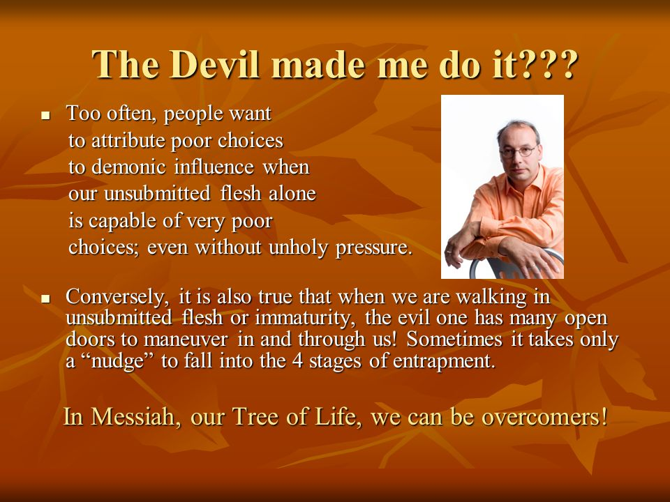 The Devil made me do it??? Too often, people want Too often, people want to attribute poor choices to attribute poor choices to demonic influence when