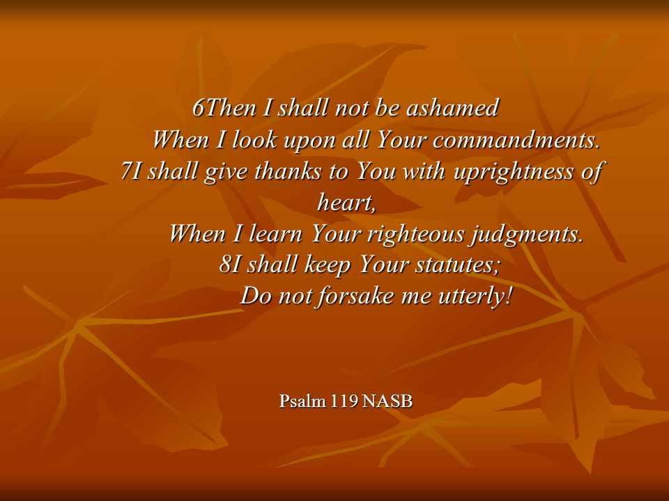 6Then I shall not be ashamed When I look upon all Your commandments.