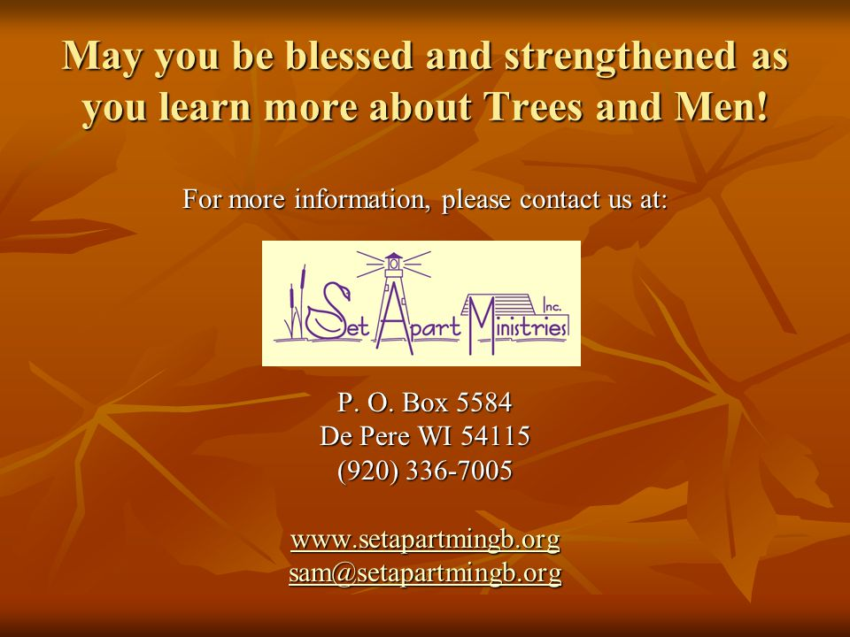 May you be blessed and strengthened as you learn more about Trees and Men! For more information, please contact us at: P. O. Box 5584 De Pere WI 54115
