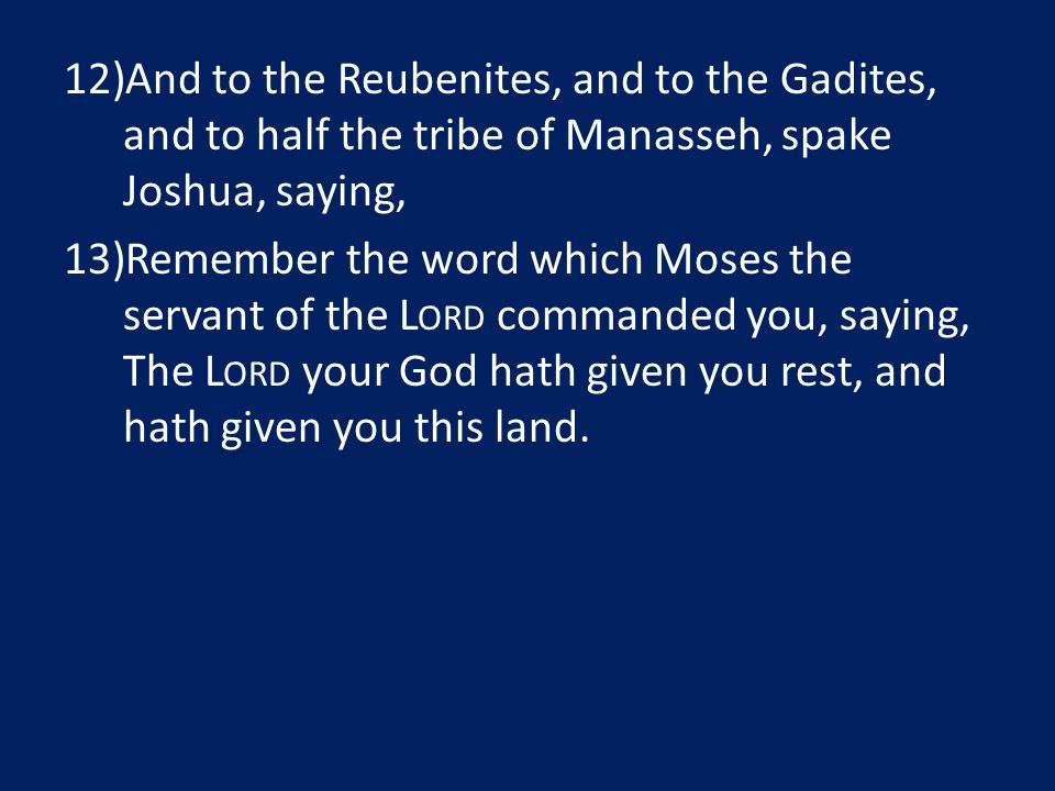 12)And to the Reubenites, and to the Gadites, and to half the tribe of Manasseh, spake Joshua, saying, 13)Remember the word which Moses the servant of the L ORD commanded you, saying, The L ORD your God hath given you rest, and hath given you this land.