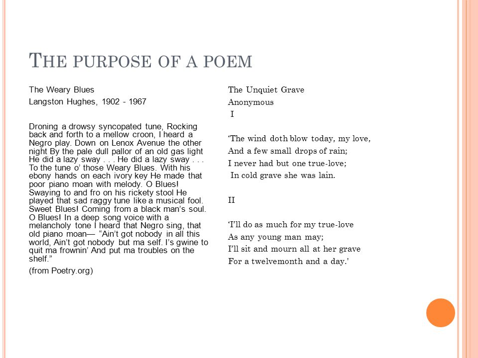 T HE PURPOSE OF A POEM The Weary Blues Langston Hughes, 1902 - 1967 Droning a drowsy syncopated tune, Rocking back and forth to a mellow croon, I heard a Negro play.