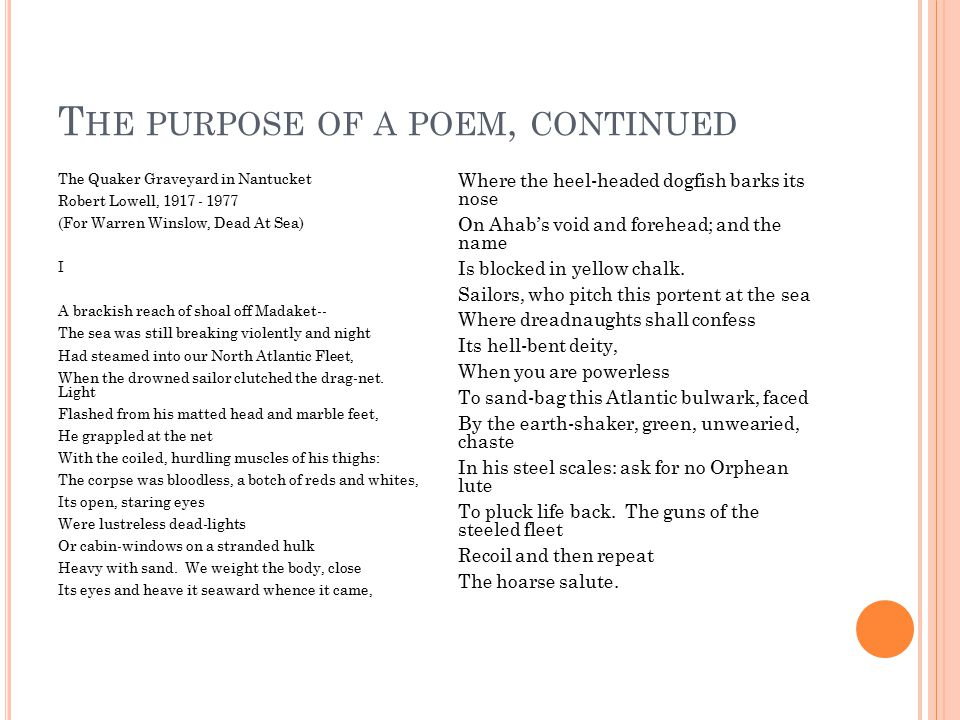 T HE PURPOSE OF A POEM, CONTINUED The Quaker Graveyard in Nantucket Robert Lowell, 1917 - 1977 (For Warren Winslow, Dead At Sea) I A brackish reach of shoal off Madaket-- The sea was still breaking violently and night Had steamed into our North Atlantic Fleet, When the drowned sailor clutched the drag-net.