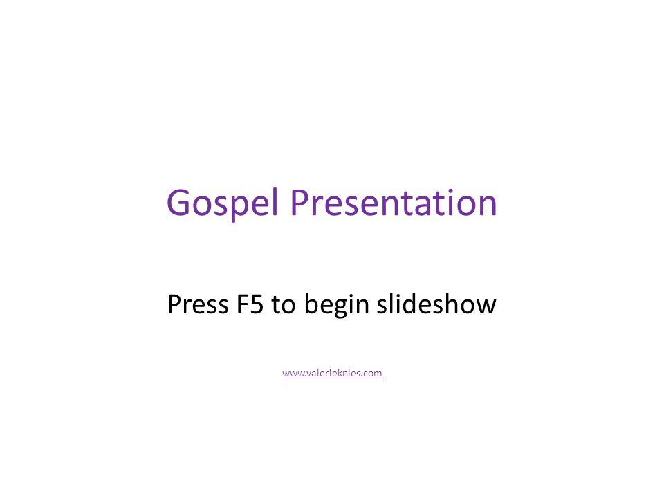 Gospel Presentation Press F5 to begin slideshow www.valerieknies.com
