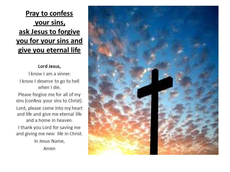 Pray to confess your sins, ask Jesus to forgive you for your sins and give you eternal life Lord Jesus, I know I am a sinner.