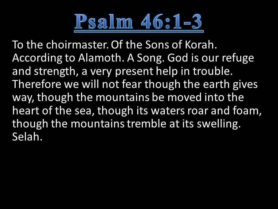 To the choirmaster. Of the Sons of Korah. According to Alamoth. A Song. God is our refuge and strength, a very present help in trouble. Therefore we w