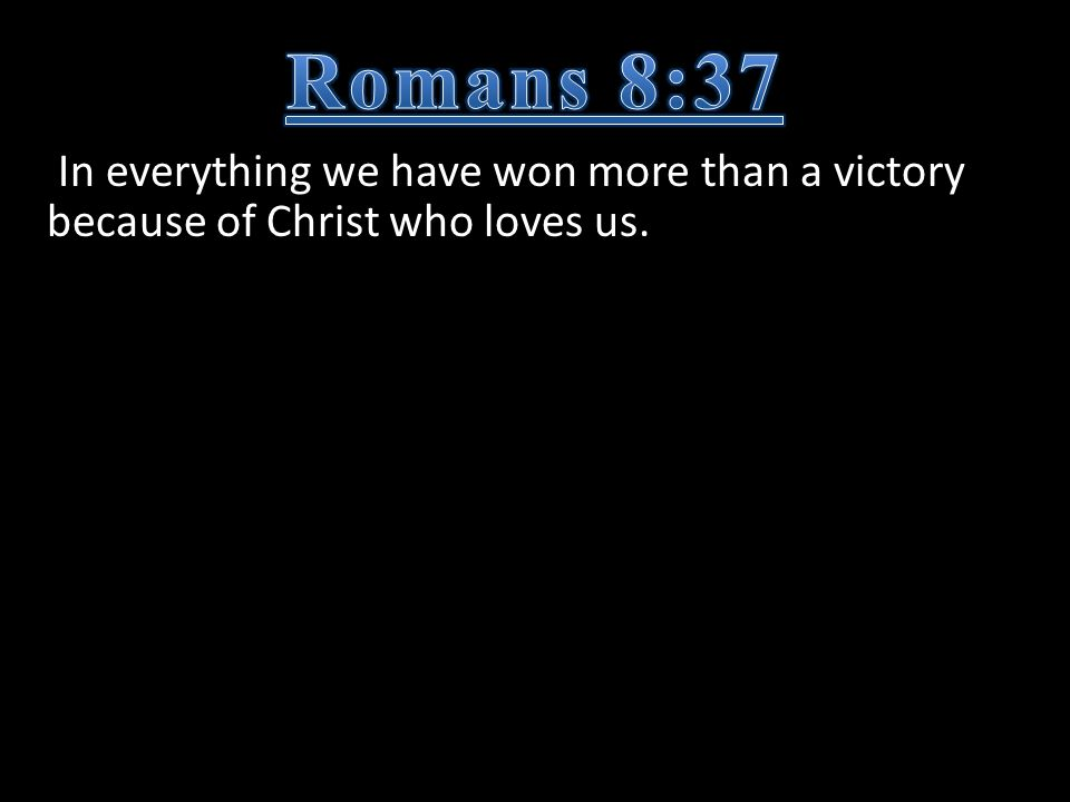 In everything we have won more than a victory because of Christ who loves us.