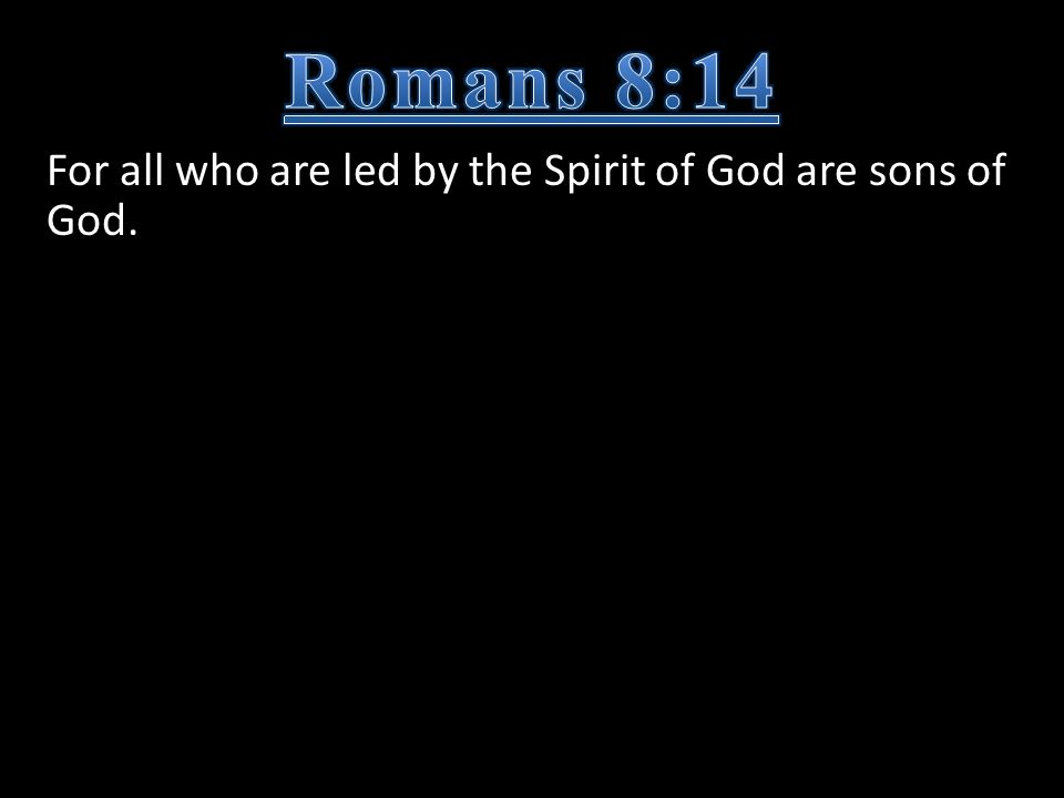 For all who are led by the Spirit of God are sons of God.