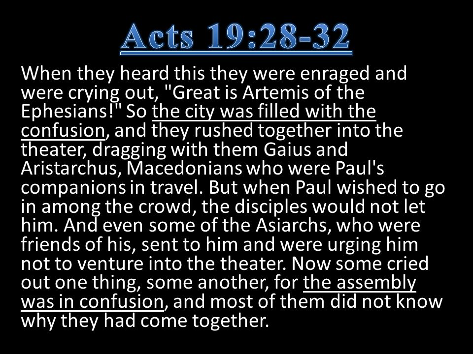When they heard this they were enraged and were crying out, Great is Artemis of the Ephesians! So the city was filled with the confusion, and they rushed together into the theater, dragging with them Gaius and Aristarchus, Macedonians who were Paul s companions in travel.