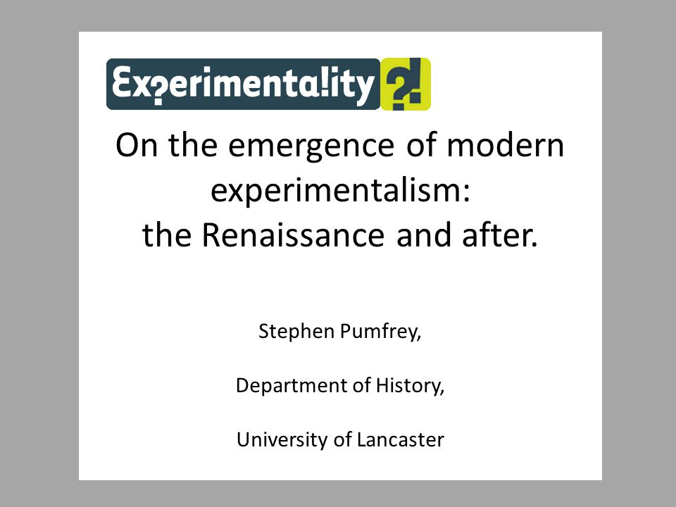 On the emergence of modern experimentalism: the Renaissance and after. Stephen Pumfrey, Department of History, University of Lancaster