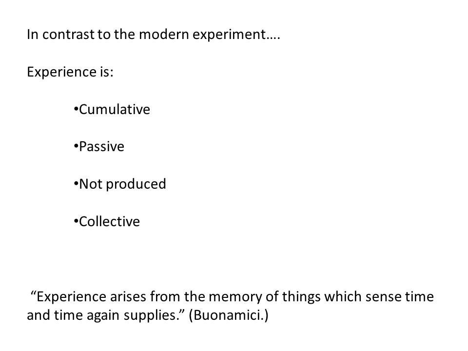 """In contrast to the modern experiment…. Experience is: Cumulative Passive Not produced Collective """"Experience arises from the memory of things which se"""