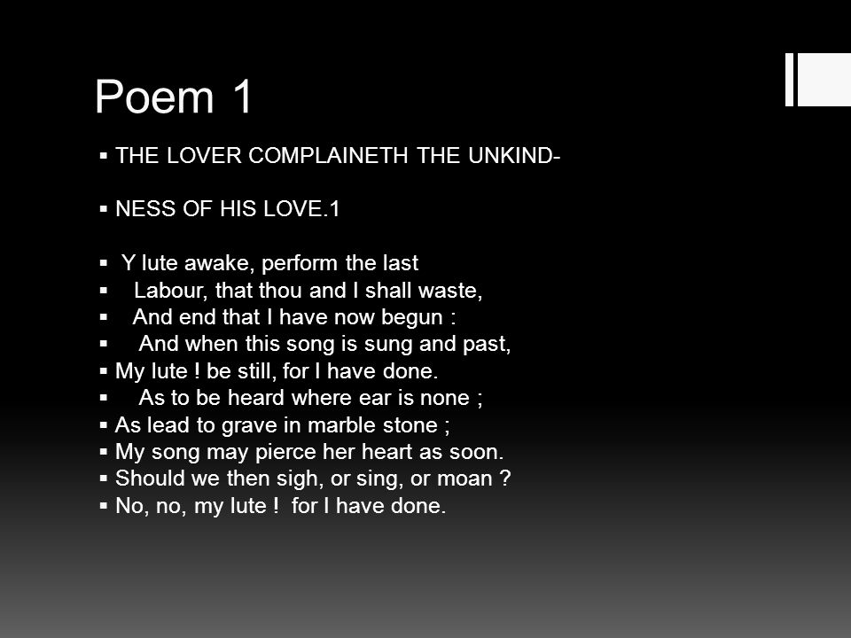 Poem 1  THE LOVER COMPLAINETH THE UNKIND-  NESS OF HIS LOVE.1  Y lute awake, perform the last  Labour, that thou and I shall waste,  And end that