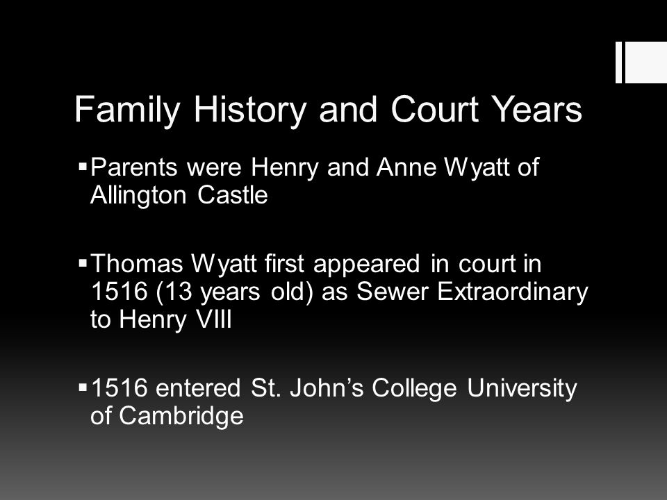 Family History and Court Years  Parents were Henry and Anne Wyatt of Allington Castle  Thomas Wyatt first appeared in court in 1516 (13 years old) a