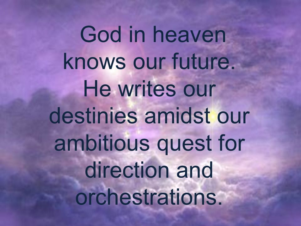 God in heaven knows our future.
